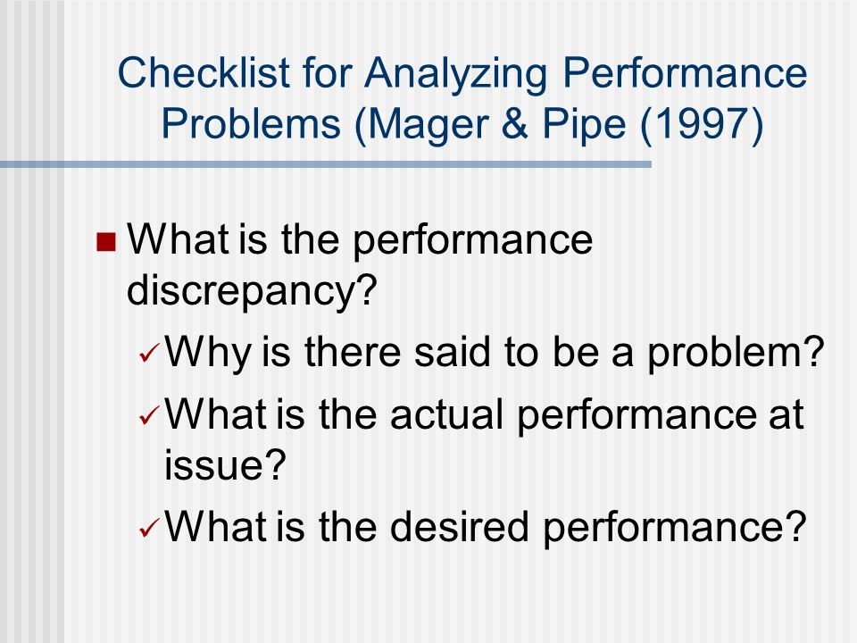 Checklist for Analyzing Performance Problems (Mager & Pipe (1997) What is the performance discrepancy.