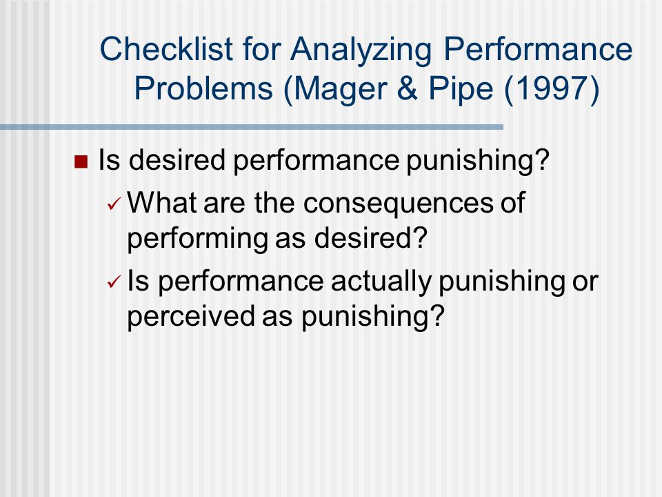 Checklist for Analyzing Performance Problems (Mager & Pipe (1997) Is desired performance punishing.