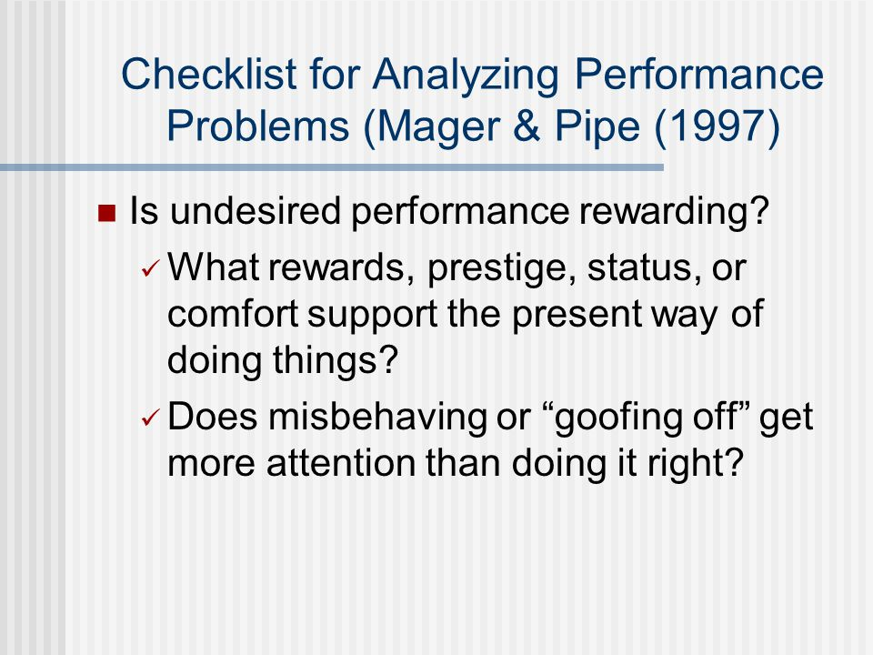 Checklist for Analyzing Performance Problems (Mager & Pipe (1997) Is undesired performance rewarding.