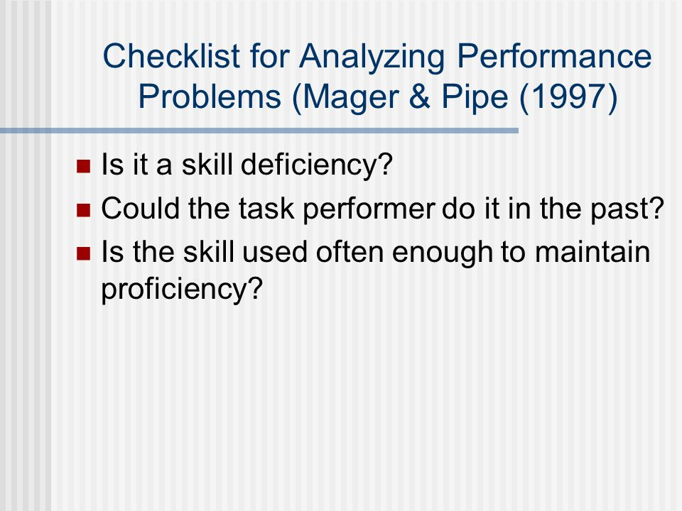 Checklist for Analyzing Performance Problems (Mager & Pipe (1997) Is it a skill deficiency.