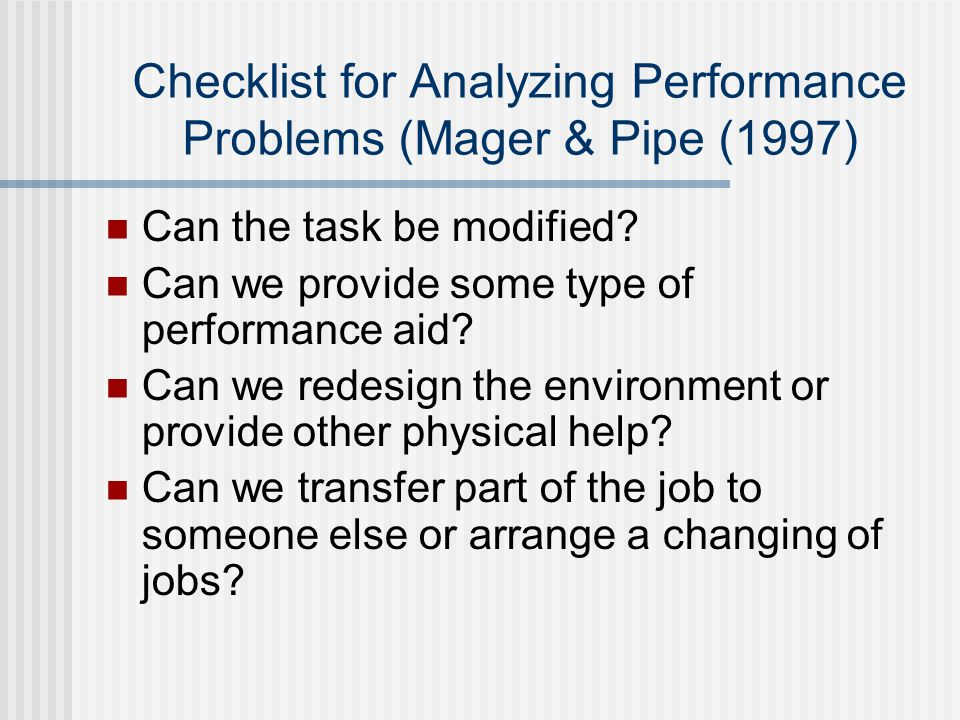 Checklist for Analyzing Performance Problems (Mager & Pipe (1997) Can the task be modified.