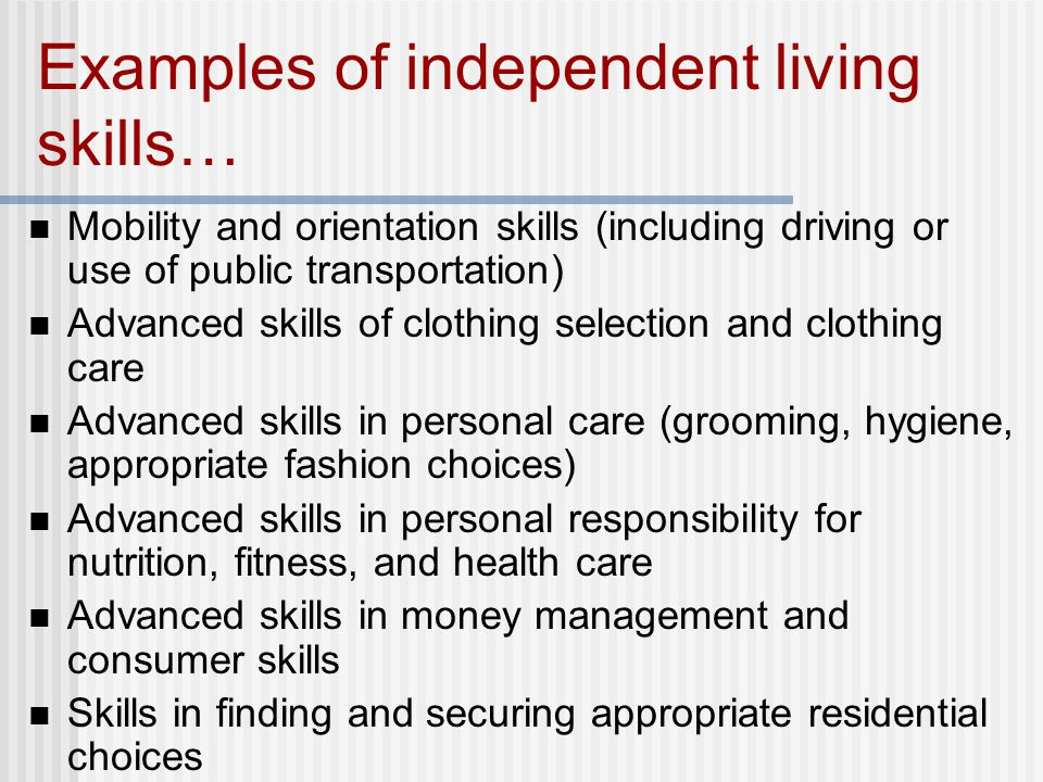 Examples of independent living skills… Mobility and orientation skills (including driving or use of public transportation) Advanced skills of clothing selection and clothing care Advanced skills in personal care (grooming, hygiene, appropriate fashion choices) Advanced skills in personal responsibility for nutrition, fitness, and health care Advanced skills in money management and consumer skills Skills in finding and securing appropriate residential choices