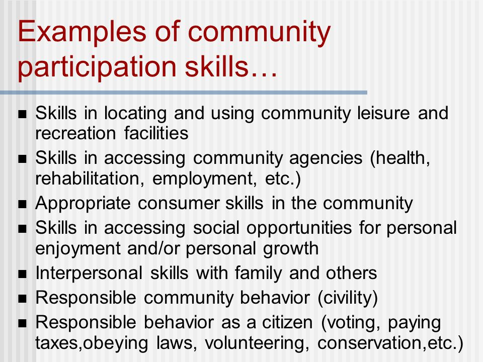 Examples of community participation skills… Skills in locating and using community leisure and recreation facilities Skills in accessing community agencies (health, rehabilitation, employment, etc.) Appropriate consumer skills in the community Skills in accessing social opportunities for personal enjoyment and/or personal growth Interpersonal skills with family and others Responsible community behavior (civility) Responsible behavior as a citizen (voting, paying taxes,obeying laws, volunteering, conservation,etc.)
