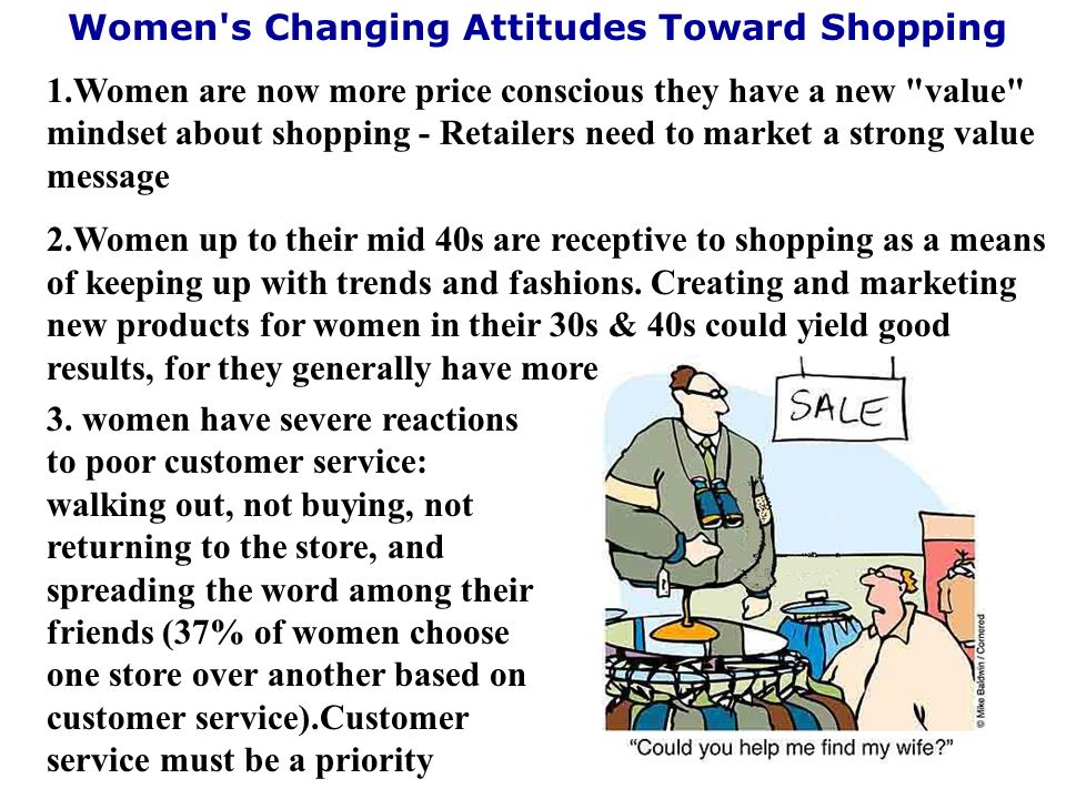 1.Women are now more price conscious they have a new value mindset about shopping - Retailers need to market a strong value message 2.Women up to their mid 40s are receptive to shopping as a means of keeping up with trends and fashions.