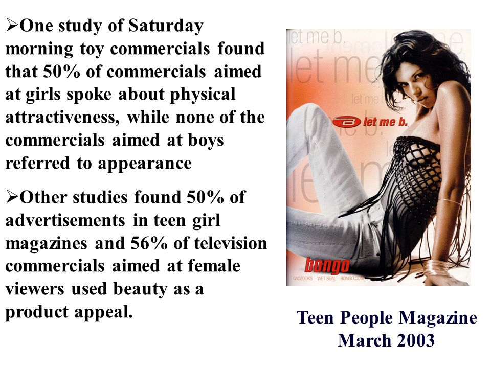  One study of Saturday morning toy commercials found that 50% of commercials aimed at girls spoke about physical attractiveness, while none of the commercials aimed at boys referred to appearance  Other studies found 50% of advertisements in teen girl magazines and 56% of television commercials aimed at female viewers used beauty as a product appeal.