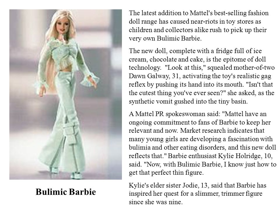 Bulimic Barbie The latest addition to Mattel s best-selling fashion doll range has caused near-riots in toy stores as children and collectors alike rush to pick up their very own Bulimic Barbie.