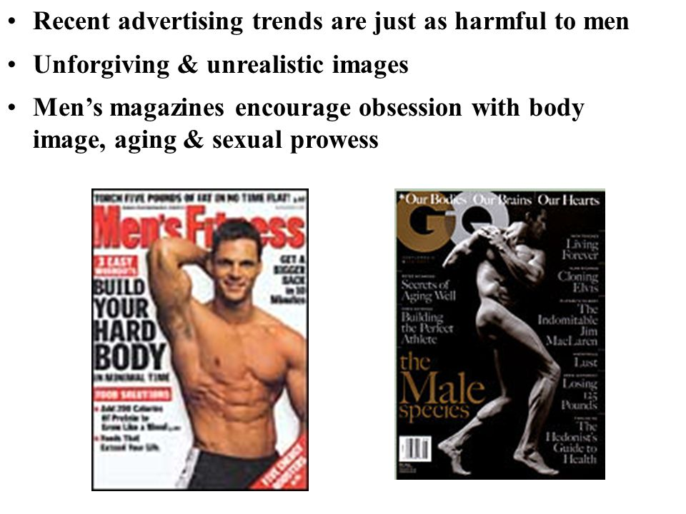 Recent advertising trends are just as harmful to men Unforgiving & unrealistic images Men's magazines encourage obsession with body image, aging & sexual prowess