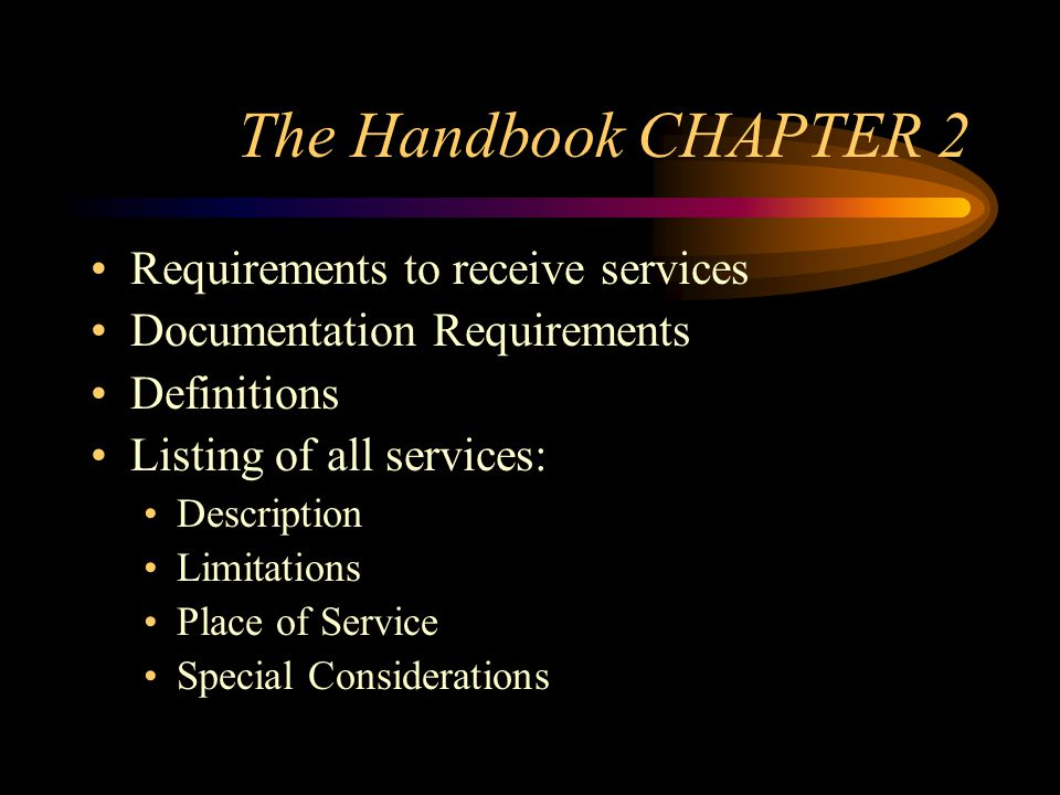 The Handbook CHAPTER 2 Requirements to receive services Documentation Requirements Definitions Listing of all services: Description Limitations Place of Service Special Considerations