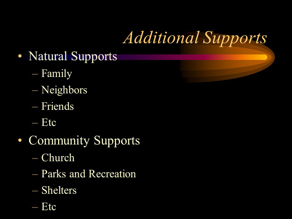 Additional Supports Natural Supports –Family –Neighbors –Friends –Etc Community Supports –Church –Parks and Recreation –Shelters –Etc