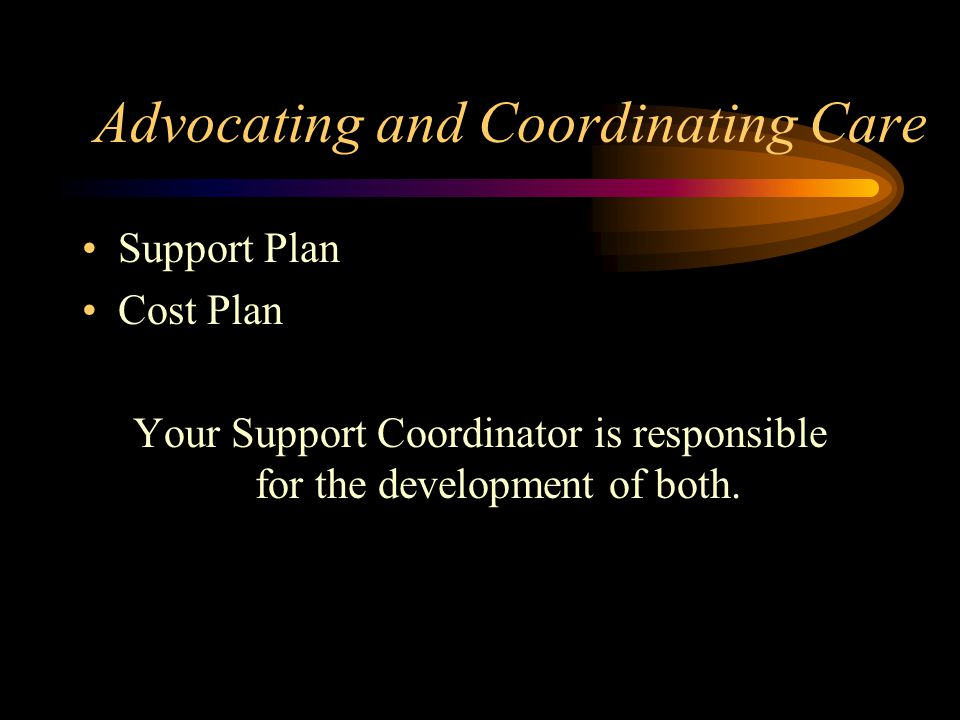 Advocating and Coordinating Care Support Plan Cost Plan Your Support Coordinator is responsible for the development of both.