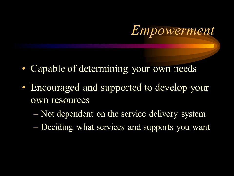 Empowerment Capable of determining your own needs Encouraged and supported to develop your own resources –Not dependent on the service delivery system