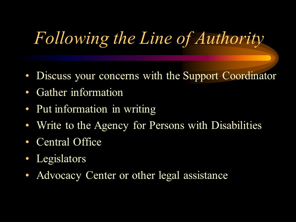 Following the Line of Authority Discuss your concerns with the Support Coordinator Gather information Put information in writing Write to the Agency f