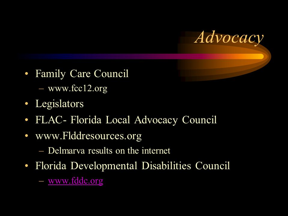 Advocacy Family Care Council –www.fcc12.org Legislators FLAC- Florida Local Advocacy Council www.Flddresources.org –Delmarva results on the internet F