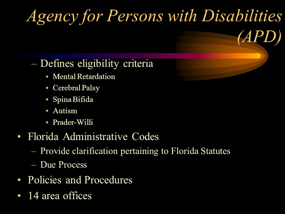 Agency for Persons with Disabilities (APD) –Defines eligibility criteria Mental Retardation Cerebral Palsy Spina Bifida Autism Prader-Willi Florida Ad