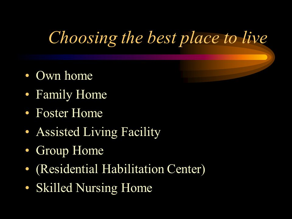Choosing the best place to live Own home Family Home Foster Home Assisted Living Facility Group Home (Residential Habilitation Center) Skilled Nursing