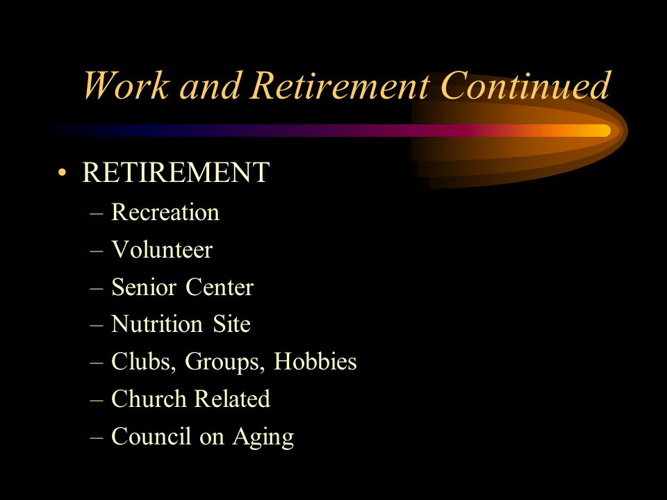 Work and Retirement Continued RETIREMENT –Recreation –Volunteer –Senior Center –Nutrition Site –Clubs, Groups, Hobbies –Church Related –Council on Agi