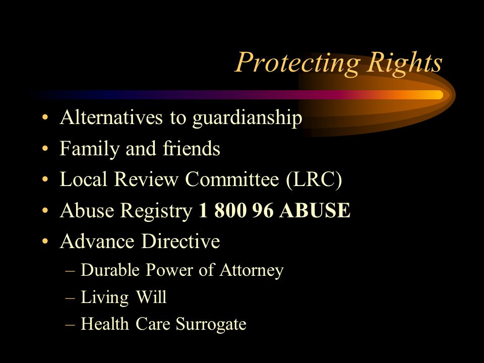 Protecting Rights Alternatives to guardianship Family and friends Local Review Committee (LRC) Abuse Registry 1 800 96 ABUSE Advance Directive –Durable Power of Attorney –Living Will –Health Care Surrogate