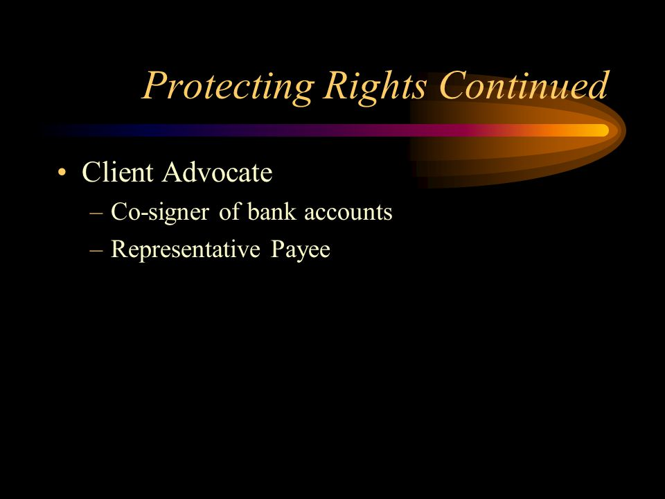 Protecting Rights Continued Client Advocate –Co-signer of bank accounts –Representative Payee