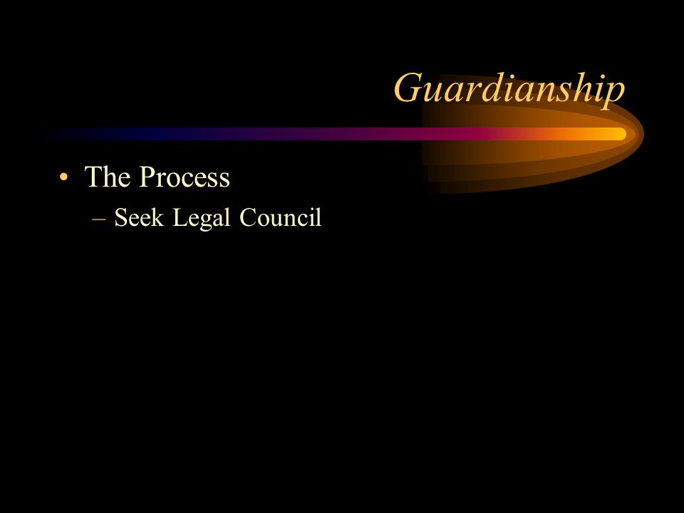 Guardianship The Process –Seek Legal Council