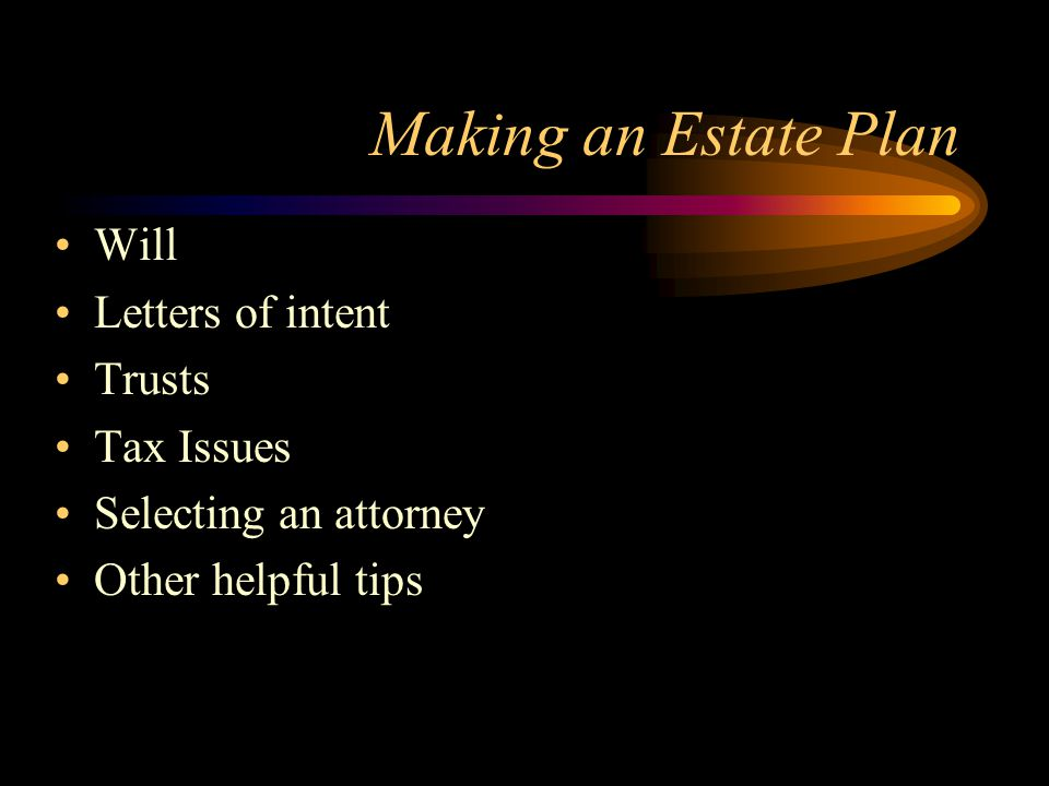 Making an Estate Plan Will Letters of intent Trusts Tax Issues Selecting an attorney Other helpful tips