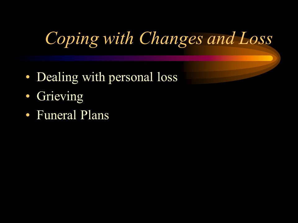 Coping with Changes and Loss Dealing with personal loss Grieving Funeral Plans