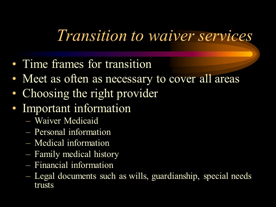 Transition to waiver services Time frames for transition Meet as often as necessary to cover all areas Choosing the right provider Important informati