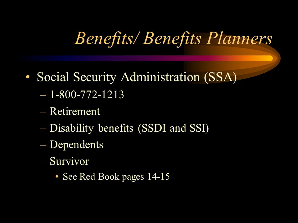 Benefits/ Benefits Planners Social Security Administration (SSA) –1-800-772-1213 –Retirement –Disability benefits (SSDI and SSI) –Dependents –Survivor
