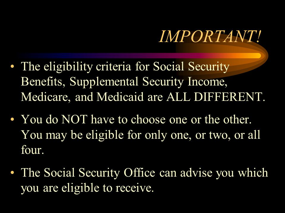 IMPORTANT! The eligibility criteria for Social Security Benefits, Supplemental Security Income, Medicare, and Medicaid are ALL DIFFERENT. You do NOT h