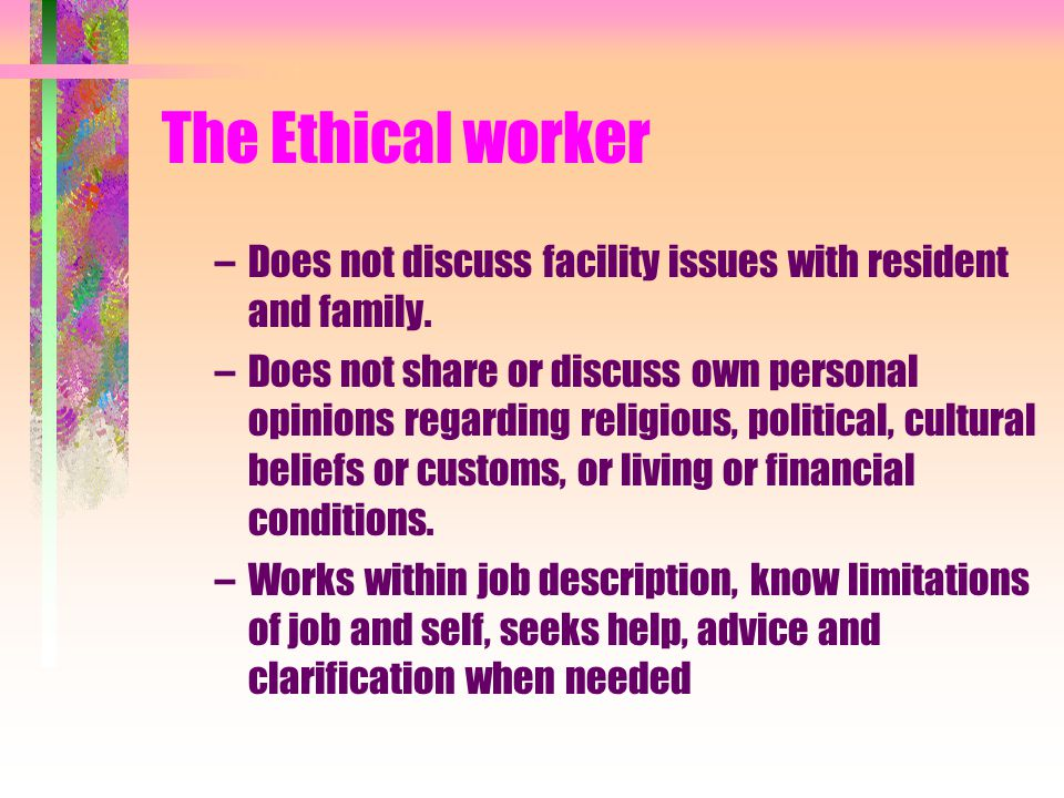 Ethics vs Etiquette Ethics is a moral code (knowing right/ wrong) which guides the behavior of health care workers. An ethical worker is one who: –Pro