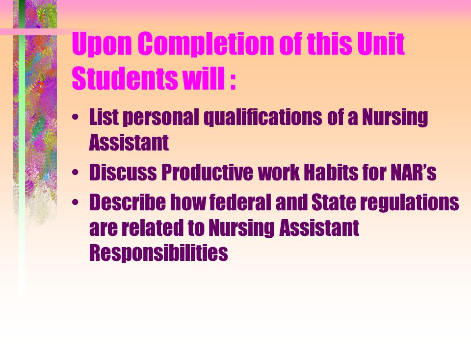 Upon Completion of this Unit Students will : List personal qualifications of a Nursing Assistant Discuss Productive work Habits for NAR's Describe how federal and State regulations are related to Nursing Assistant Responsibilities