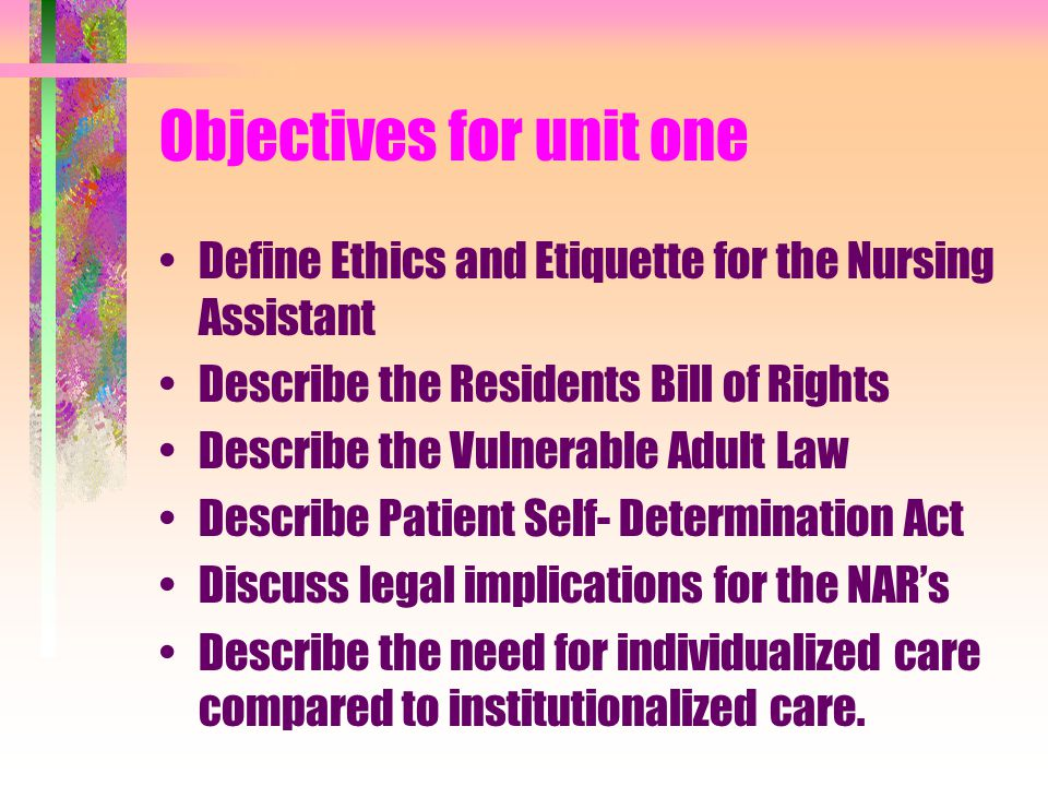 Objectives for unit one Define Ethics and Etiquette for the Nursing Assistant Describe the Residents Bill of Rights Describe the Vulnerable Adult Law Describe Patient Self- Determination Act Discuss legal implications for the NAR's Describe the need for individualized care compared to institutionalized care.
