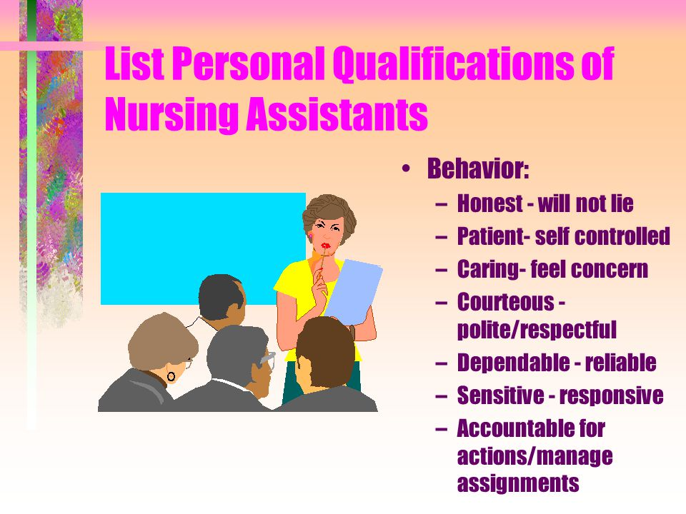 List Personal Qualifications of Nursing Assistants Behavior: –Honest - will not lie –Patient- self controlled –Caring- feel concern –Courteous - polite/respectful –Dependable - reliable –Sensitive - responsive –Accountable for actions/manage assignments