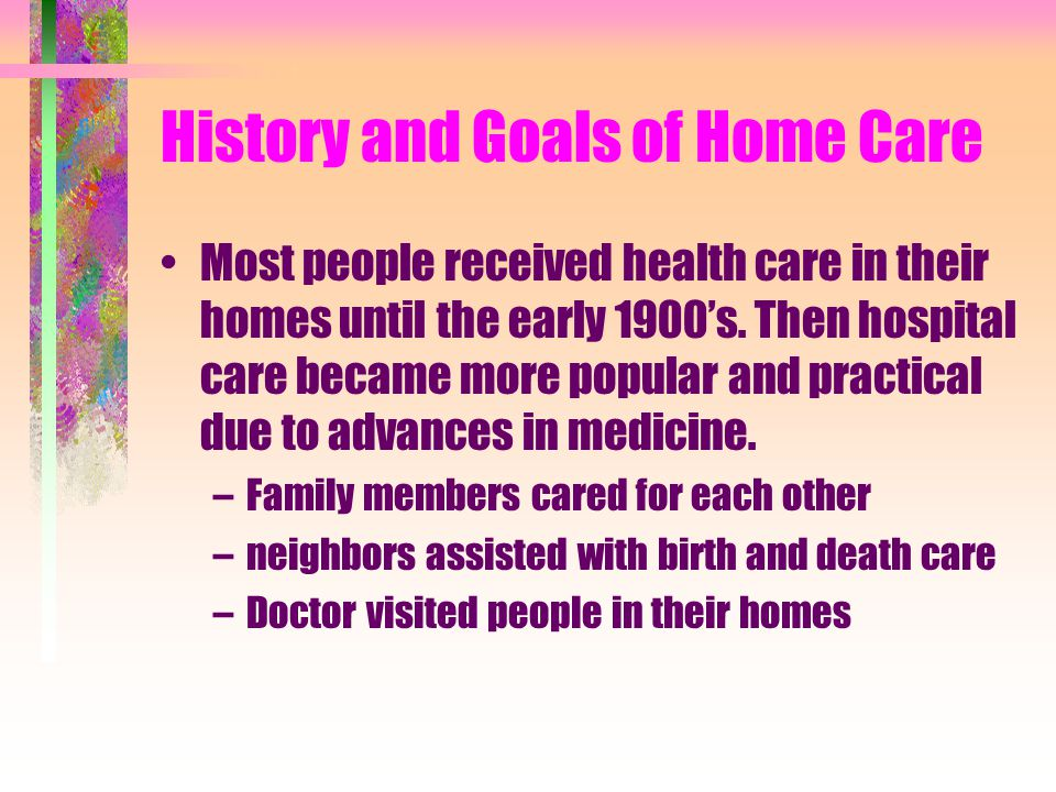 Introduction to HHA GOALS: –Discuss history and goals of Home care –Describe Home Health Care Team –Discuss Role of Home Health Aide –Discuss Ethics a