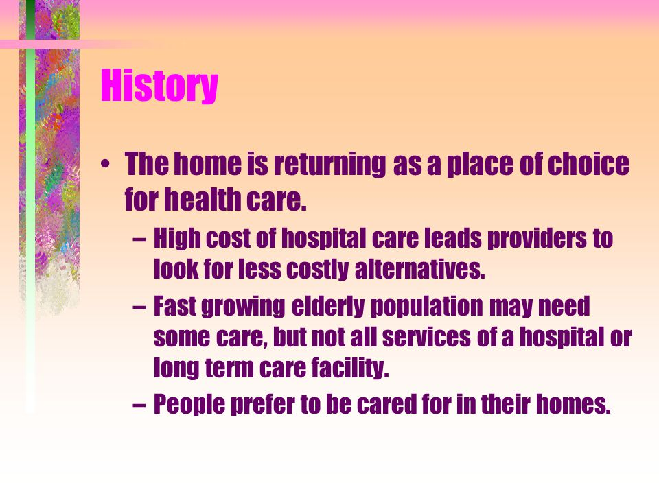 History and Goals of Home Care Most people received health care in their homes until the early 1900's. Then hospital care became more popular and prac