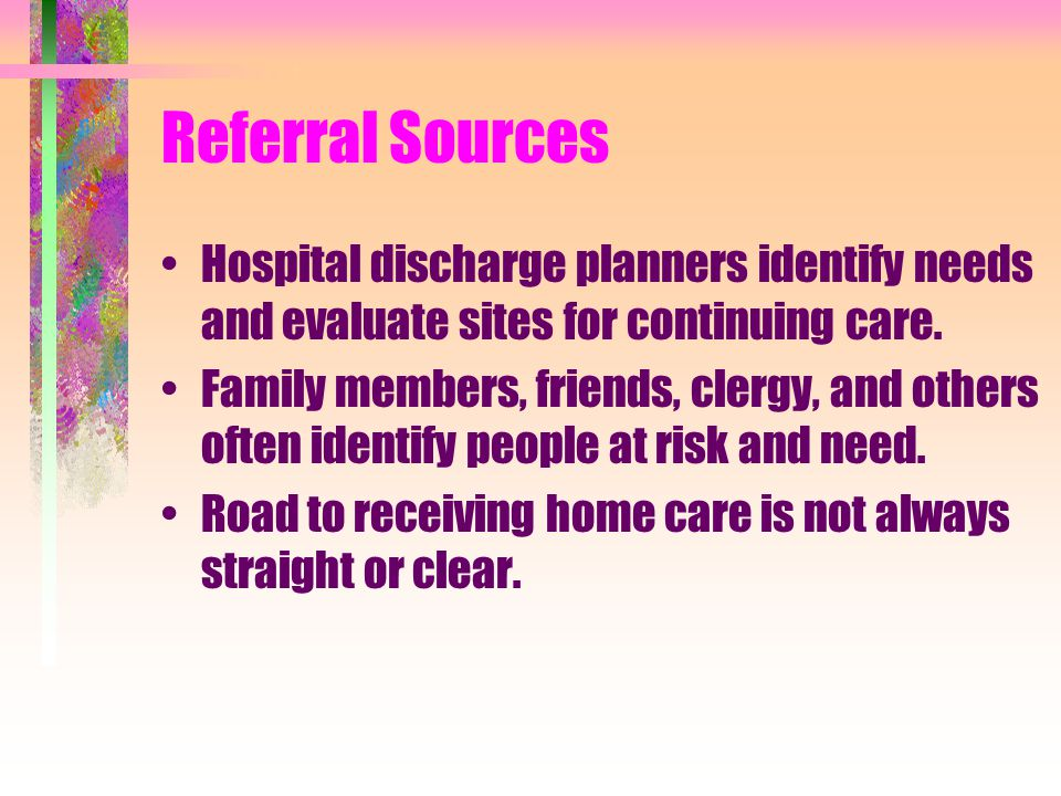 Who receives home care? Newborn to people over 100 may receive home care. Most fit into the following groups. –Chronically ill - have one or more chro