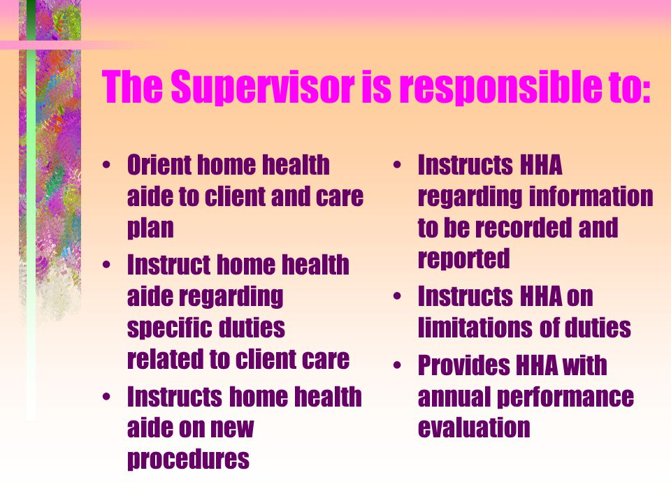 What does a supervisor do? The supervisor makes the first assessment visit to the client and directs client care. The supervisor makes periodic visits