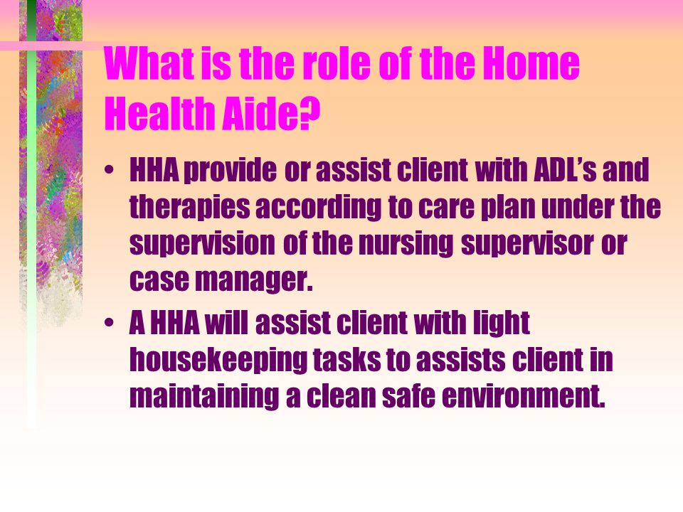 The Supervisor is responsible to: Orient home health aide to client and care plan Instruct home health aide regarding specific duties related to clien
