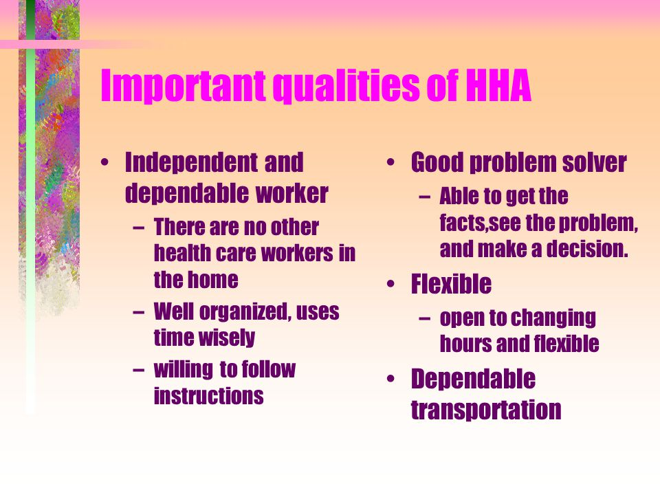Limitations of HHA's Do not make financial transactions for client HHA's care for clients needs but does not care for or assist entire family.