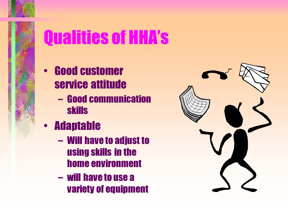 Important qualities of HHA Independent and dependable worker –There are no other health care workers in the home –Well organized, uses time wisely –wi