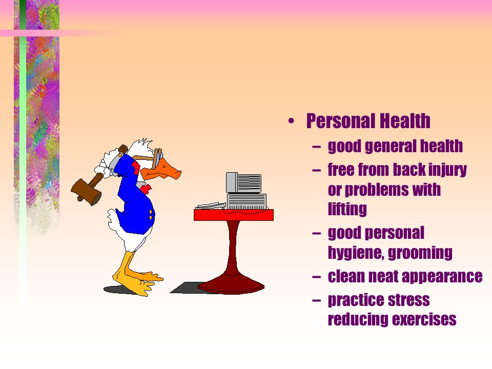 Personal Health –good general health –free from back injury or problems with lifting –good personal hygiene, grooming –clean neat appearance –practice stress reducing exercises