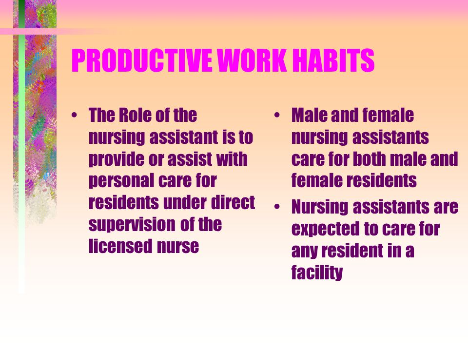 PRODUCTIVE WORK HABITS The Role of the nursing assistant is to provide or assist with personal care for residents under direct supervision of the licensed nurse Male and female nursing assistants care for both male and female residents Nursing assistants are expected to care for any resident in a facility