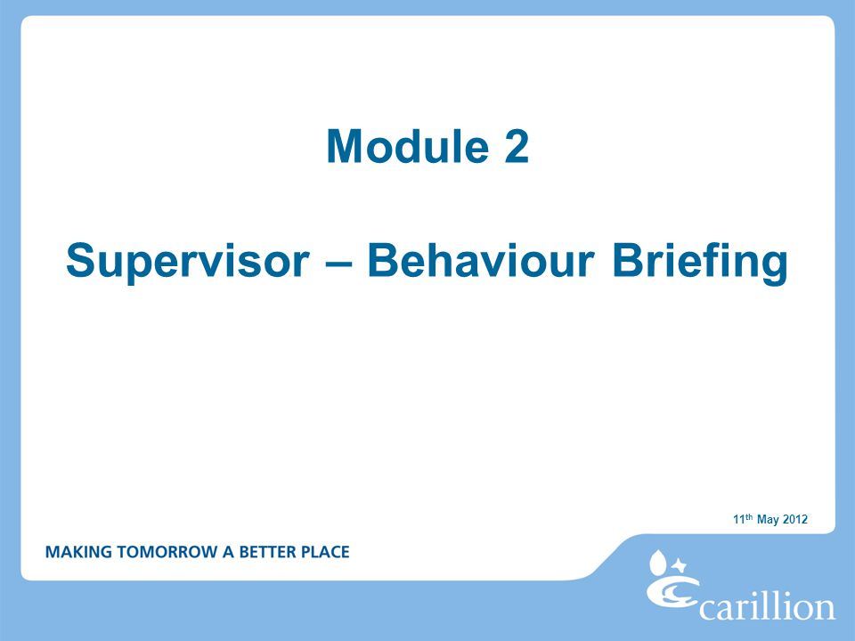 Module 2 Supervisor – Behaviour Briefing 11 th May 2012