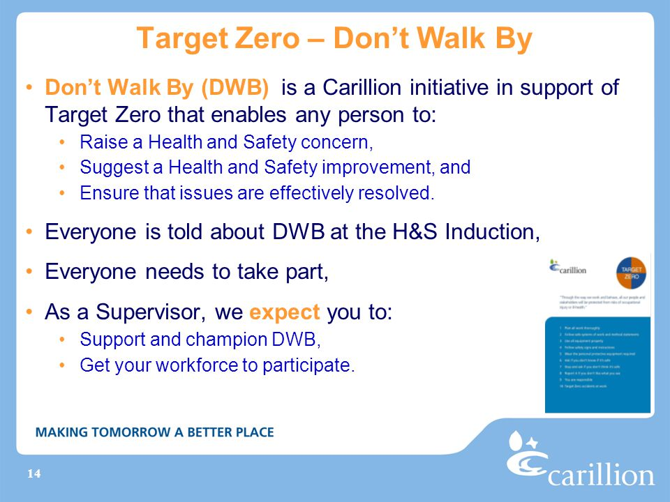14 Target Zero – Don't Walk By Don't Walk By (DWB) is a Carillion initiative in support of Target Zero that enables any person to: Raise a Health and Safety concern, Suggest a Health and Safety improvement, and Ensure that issues are effectively resolved.