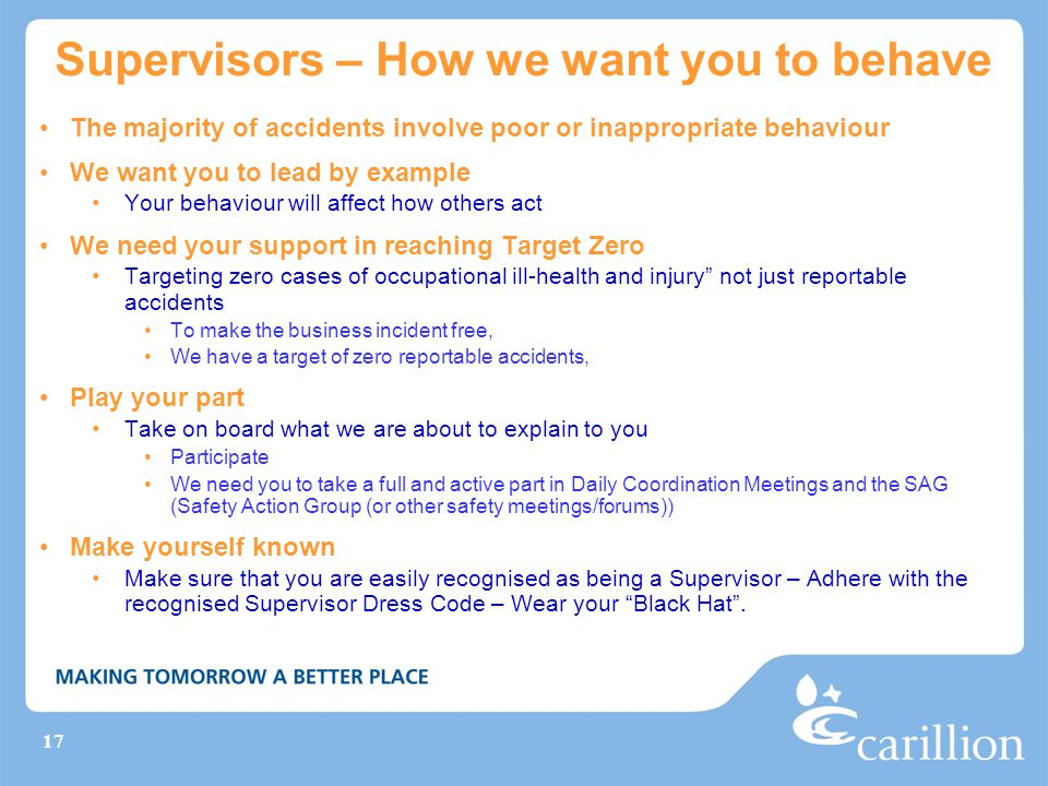 17 Supervisors – How we want you to behave The majority of accidents involve poor or inappropriate behaviour We want you to lead by example Your behaviour will affect how others act We need your support in reaching Target Zero Targeting zero cases of occupational ill-health and injury not just reportable accidents To make the business incident free, We have a target of zero reportable accidents, Play your part Take on board what we are about to explain to you Participate We need you to take a full and active part in Daily Coordination Meetings and the SAG (Safety Action Group (or other safety meetings/forums)) Make yourself known Make sure that you are easily recognised as being a Supervisor – Adhere with the recognised Supervisor Dress Code – Wear your Black Hat .