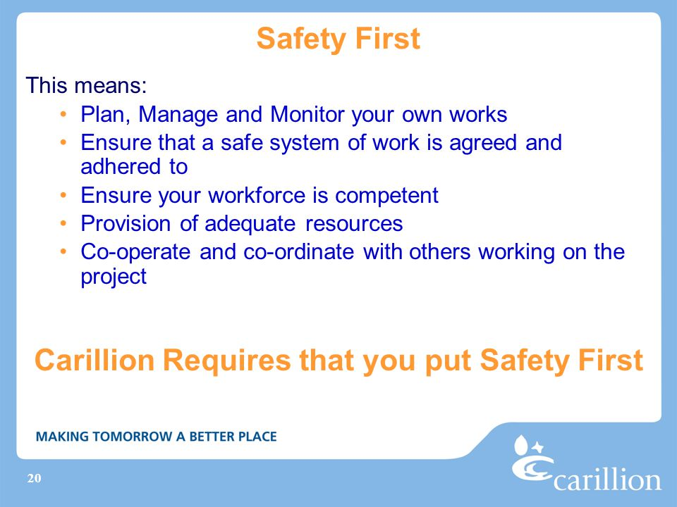 20 Safety First This means: Plan, Manage and Monitor your own works Ensure that a safe system of work is agreed and adhered to Ensure your workforce is competent Provision of adequate resources Co-operate and co-ordinate with others working on the project Carillion Requires that you put Safety First