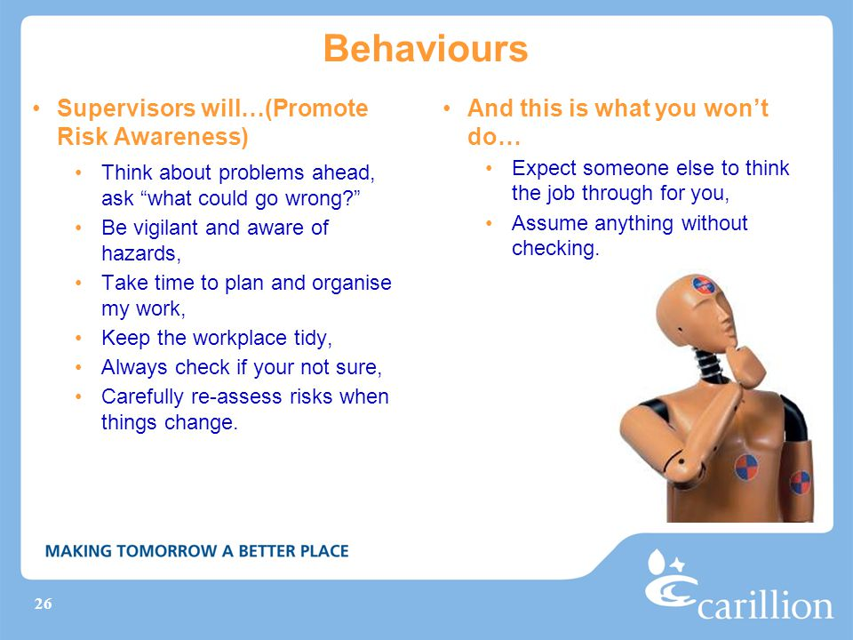 26 Behaviours Supervisors will…(Promote Risk Awareness) Think about problems ahead, ask what could go wrong Be vigilant and aware of hazards, Take time to plan and organise my work, Keep the workplace tidy, Always check if your not sure, Carefully re-assess risks when things change.