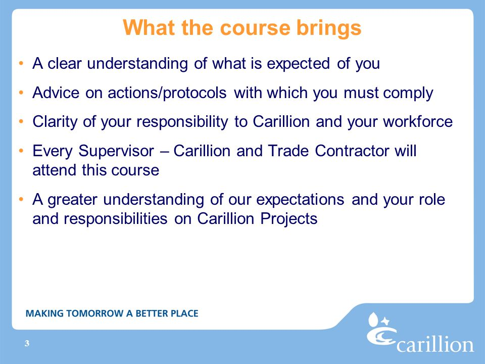 3 What the course brings A clear understanding of what is expected of you Advice on actions/protocols with which you must comply Clarity of your responsibility to Carillion and your workforce Every Supervisor – Carillion and Trade Contractor will attend this course A greater understanding of our expectations and your role and responsibilities on Carillion Projects