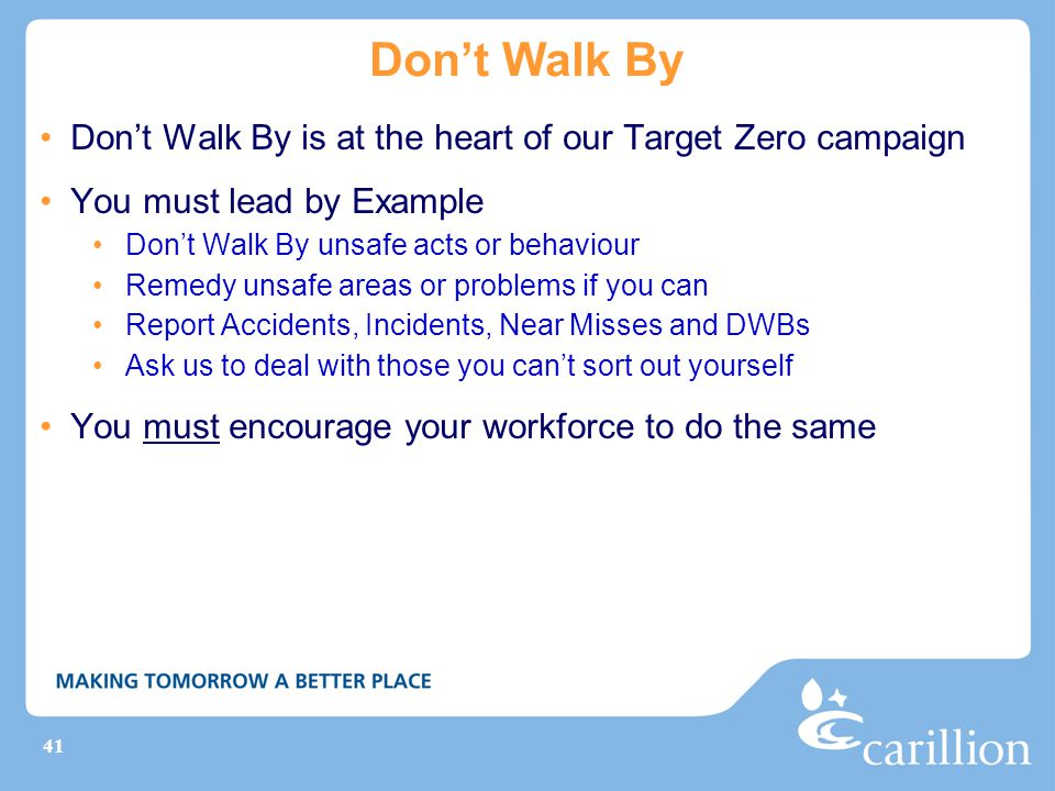 41 Don't Walk By Don't Walk By is at the heart of our Target Zero campaign You must lead by Example Don't Walk By unsafe acts or behaviour Remedy unsafe areas or problems if you can Report Accidents, Incidents, Near Misses and DWBs Ask us to deal with those you can't sort out yourself You must encourage your workforce to do the same