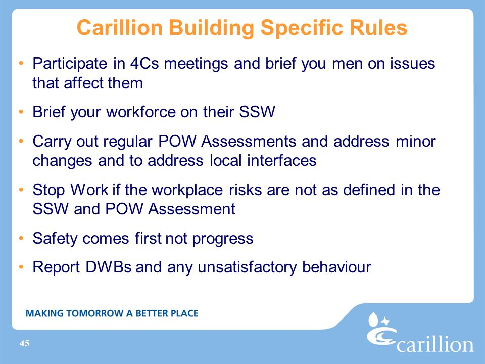 45 Carillion Building Specific Rules Participate in 4Cs meetings and brief you men on issues that affect them Brief your workforce on their SSW Carry out regular POW Assessments and address minor changes and to address local interfaces Stop Work if the workplace risks are not as defined in the SSW and POW Assessment Safety comes first not progress Report DWBs and any unsatisfactory behaviour