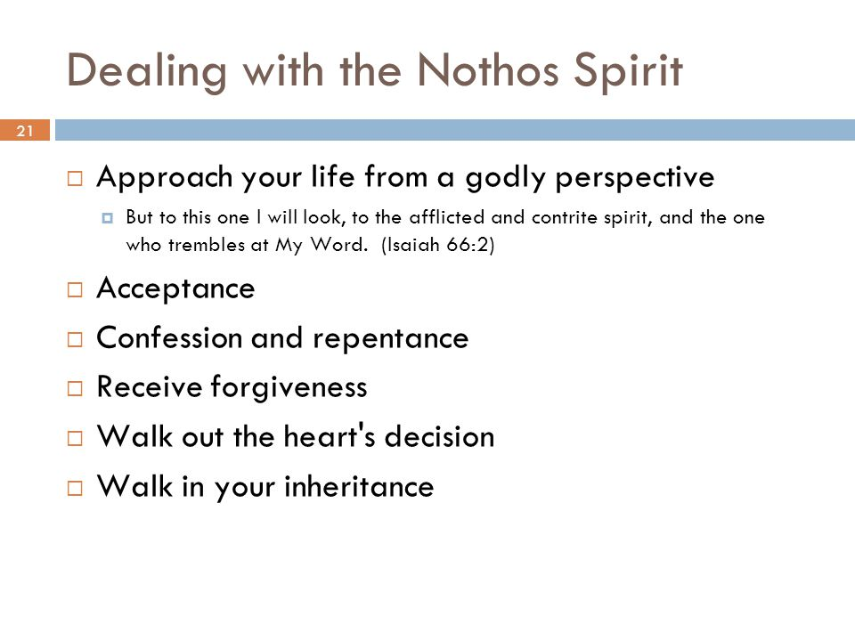 21 Dealing with the Nothos Spirit  Approach your life from a godly perspective  But to this one I will look, to the afflicted and contrite spirit, and the one who trembles at My Word.